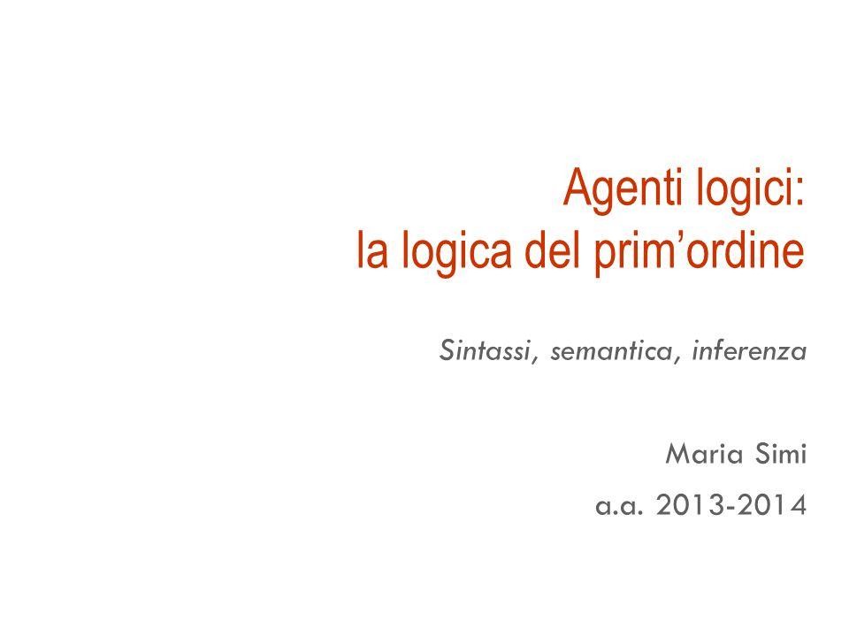 Agenti logici: la logica del prim'ordine Sintassi, semantica, inferenza Maria Simi a.a. 2013-2014
