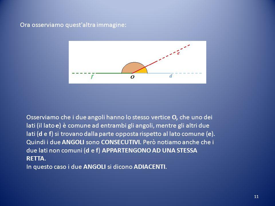 ANGOLI CONSECUTIVI e ANGOLI ADIACENTI Osserviamo l'immagine sottostante: Osserviamo che i due angoli hanno lo stesso vertice O e che uno dei lati (il