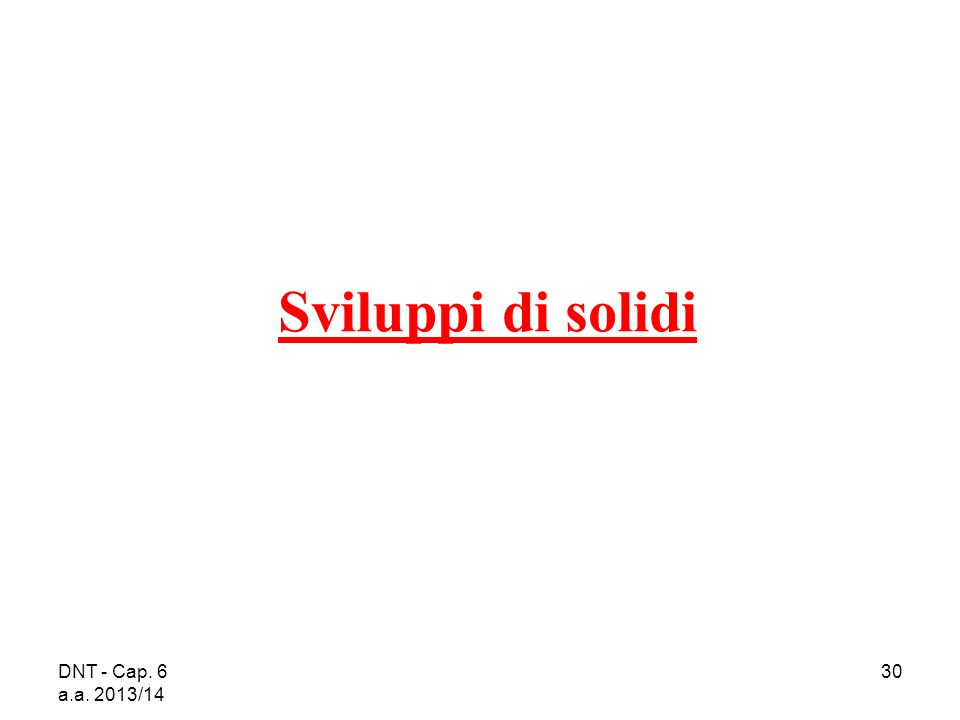 DNT - Cap. 6 a.a. 2013/14 30 Sviluppi di solidi