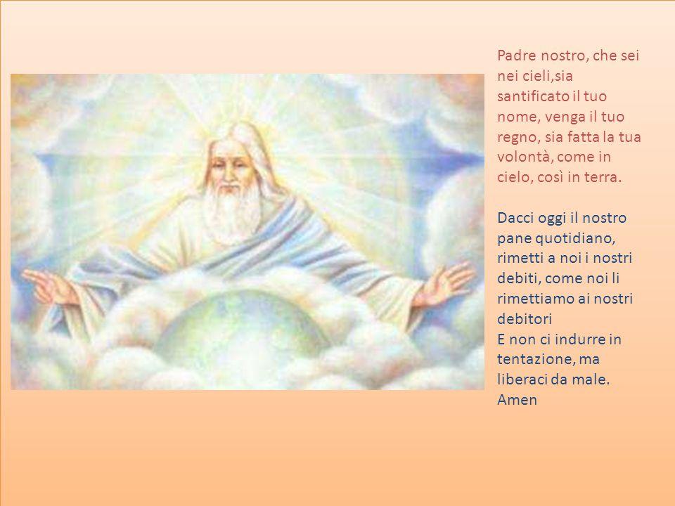 Padre nostro, che sei nei cieli,sia santificato il tuo nome, venga il tuo regno, sia fatta la tua volontà, come in cielo, così in terra. Dacci oggi il