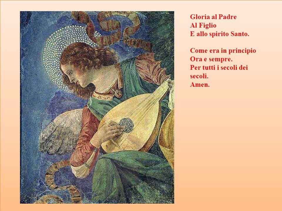 Gloria al Padre Al Figlio E allo spirito Santo. Come era in principio Ora e sempre. Per tutti i secoli dei secoli. Amen.