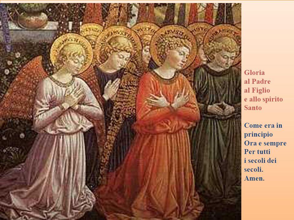 Gloria al Padre al Figlio e allo spirito Santo Come era in principio Ora e sempre Per tutti i secoli dei secoli. Amen.
