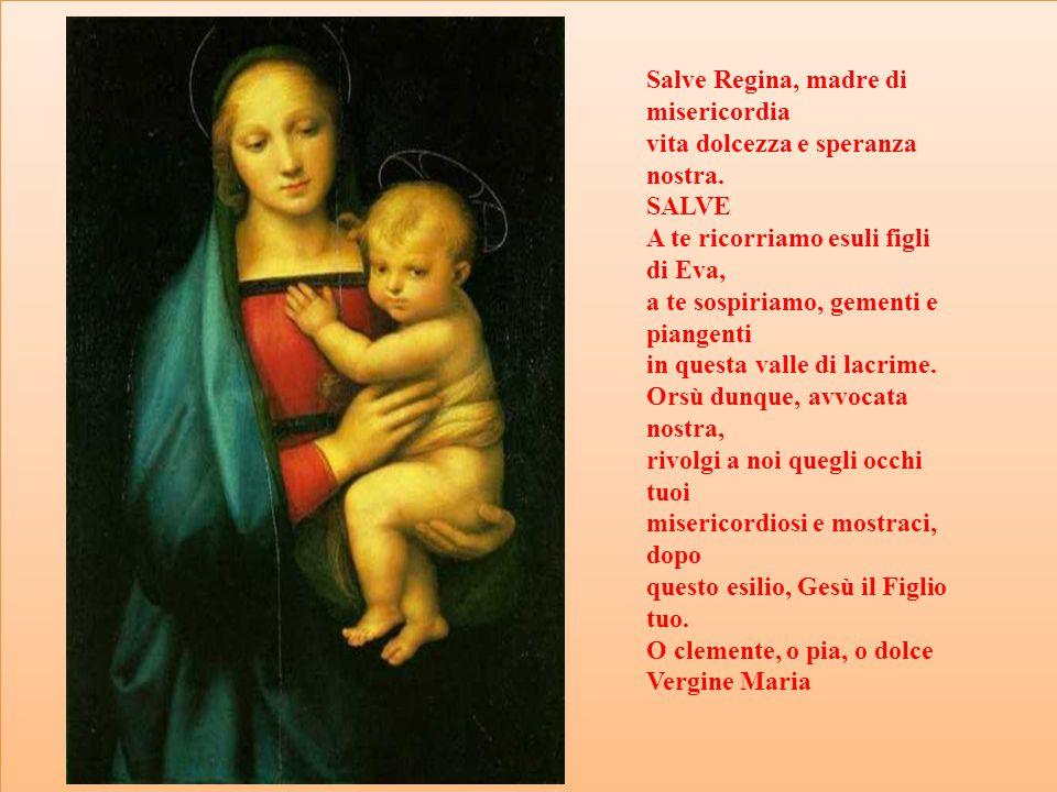 Salve Regina, madre di misericordia vita dolcezza e speranza nostra. SALVE A te ricorriamo esuli figli di Eva, a te sospiriamo, gementi e piangenti in