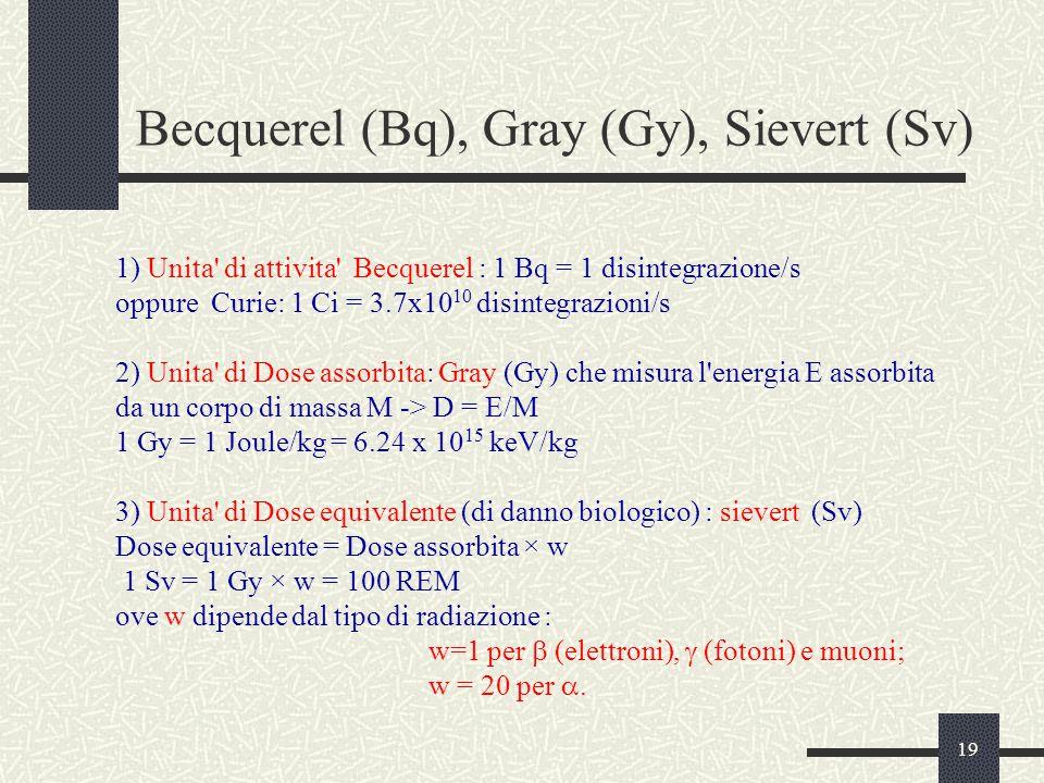 19 Becquerel (Bq), Gray (Gy), Sievert (Sv) 1) Unita di attivita Becquerel : 1 Bq = 1 disintegrazione/s oppure Curie: 1 Ci = 3.7x10 10 disintegrazioni/s 2) Unita di Dose assorbita: Gray (Gy) che misura l energia E assorbita da un corpo di massa M -> D = E/M 1 Gy = 1 Joule/kg = 6.24 x 10 15 keV/kg 3) Unita di Dose equivalente (di danno biologico) : sievert (Sv) Dose equivalente = Dose assorbita × w 1 Sv = 1 Gy × w = 100 REM ove w dipende dal tipo di radiazione : w=1 per  (elettroni),  (fotoni) e muoni; w = 20 per .