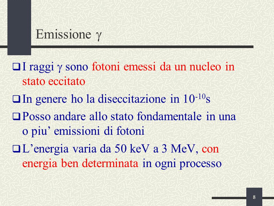 8 Emissione   I raggi  sono fotoni emessi da un nucleo in stato eccitato  In genere ho la diseccitazione in 10 -10 s  Posso andare allo stato fondamentale in una o piu' emissioni di fotoni  L'energia varia da 50 keV a 3 MeV, con energia ben determinata in ogni processo