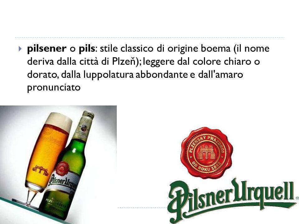  pilsener o pils: stile classico di origine boema (il nome deriva dalla città di Plzeň); leggere dal colore chiaro o dorato, dalla luppolatura abbond
