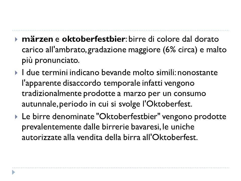  märzen e oktoberfestbier: birre di colore dal dorato carico all'ambrato, gradazione maggiore (6% circa) e malto più pronunciato.  I due termini ind