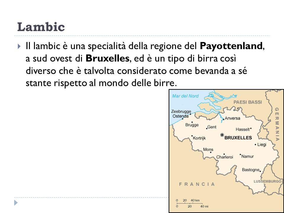 Lambic  Il lambic è una specialità della regione del Payottenland, a sud ovest di Bruxelles, ed è un tipo di birra così diverso che è talvolta consid