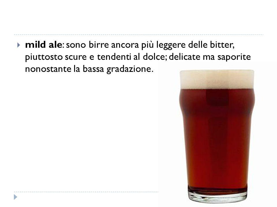  mild ale: sono birre ancora più leggere delle bitter, piuttosto scure e tendenti al dolce; delicate ma saporite nonostante la bassa gradazione.