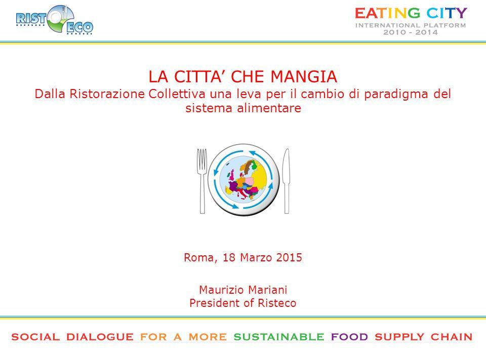LA CITTA' CHE MANGIA Dalla Ristorazione Collettiva una leva per il cambio di paradigma del sistema alimentare Roma, 18 Marzo 2015 Maurizio Mariani President of Risteco
