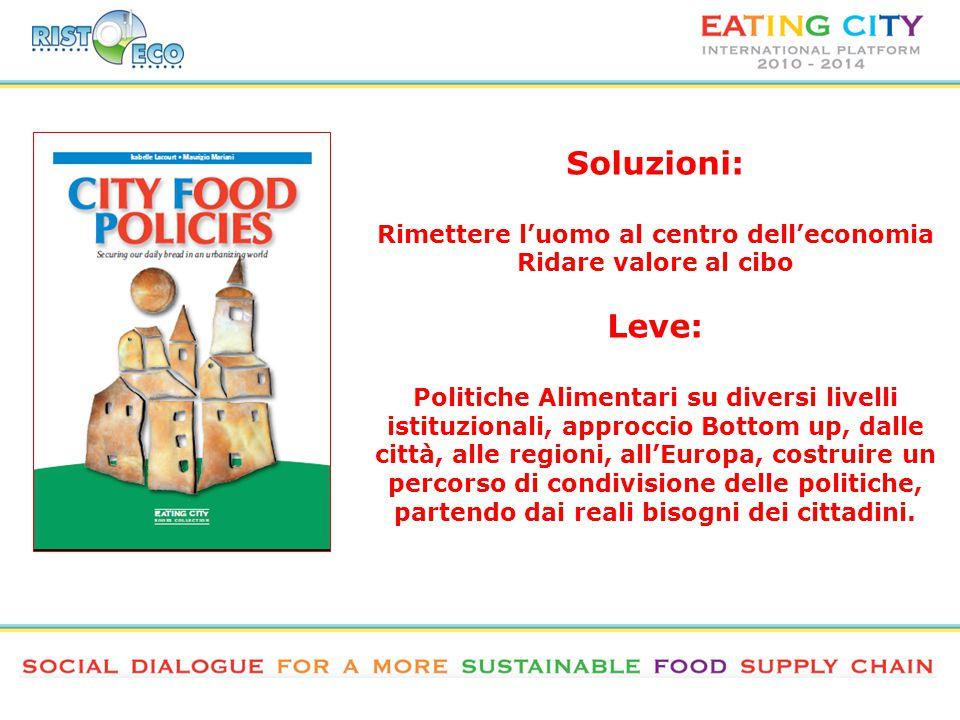 Soluzioni: Rimettere l'uomo al centro dell'economia Ridare valore al cibo Leve: Politiche Alimentari su diversi livelli istituzionali, approccio Bottom up, dalle città, alle regioni, all'Europa, costruire un percorso di condivisione delle politiche, partendo dai reali bisogni dei cittadini.