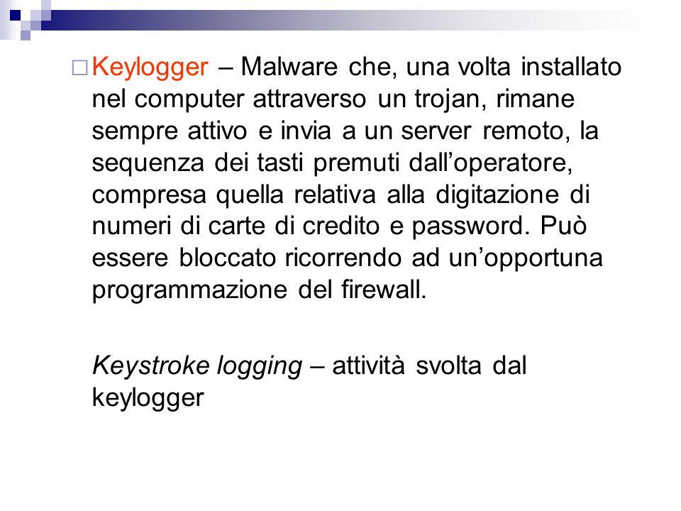  Keylogger – Malware che, una volta installato nel computer attraverso un trojan, rimane sempre attivo e invia a un server remoto, la sequenza dei ta