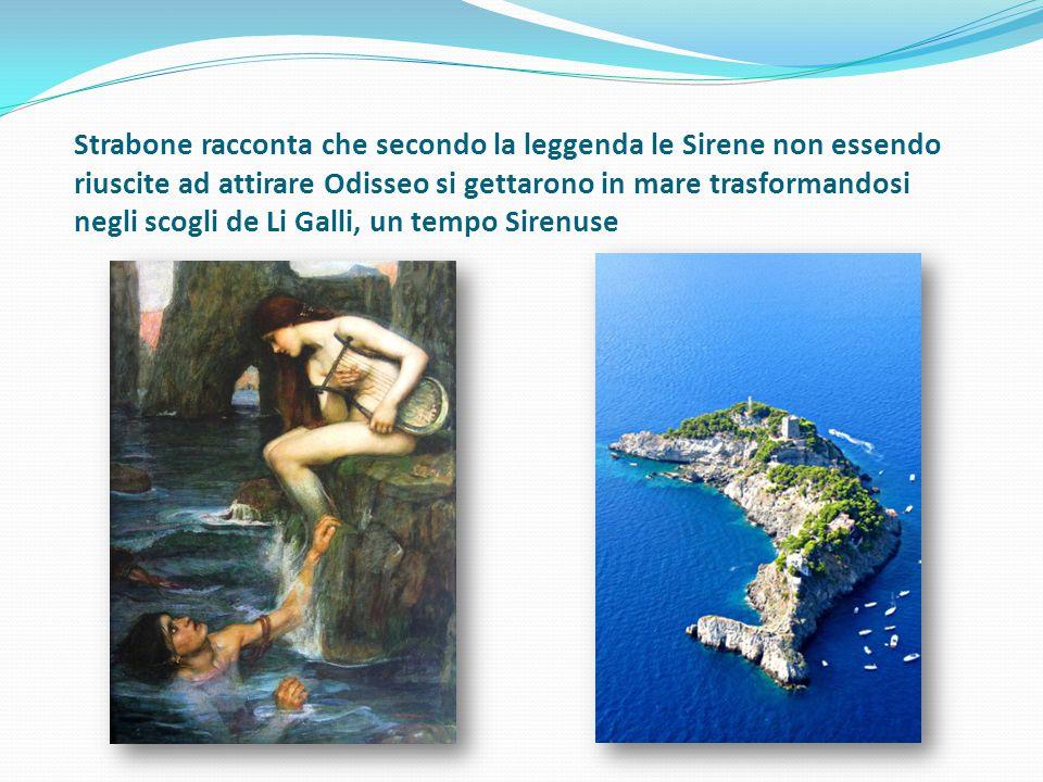 Strabone racconta che secondo la leggenda le Sirene non essendo riuscite ad attirare Odisseo si gettarono in mare trasformandosi negli scogli de Li Ga