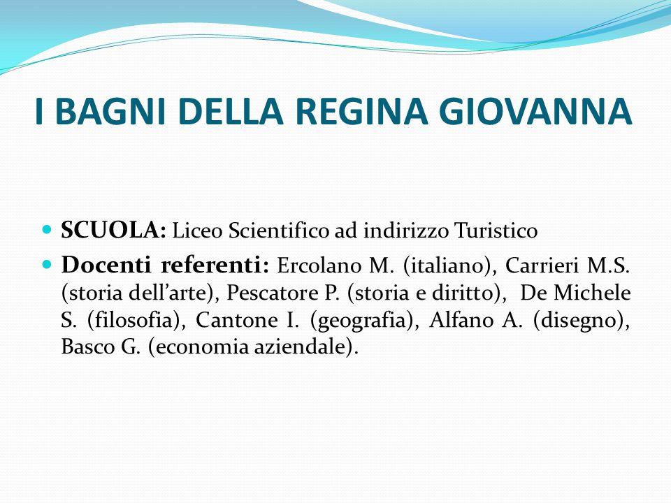 I BAGNI DELLA REGINA GIOVANNA SCUOLA: Liceo Scientifico ad indirizzo Turistico Docenti referenti: Ercolano M. (italiano), Carrieri M.S. (storia dell'a