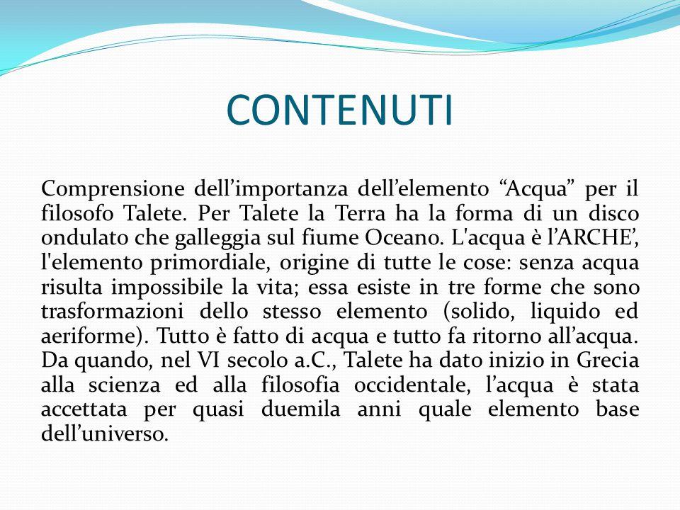 """CONTENUTI Comprensione dell'importanza dell'elemento """"Acqua"""" per il filosofo Talete. Per Talete la Terra ha la forma di un disco ondulato che galleggi"""