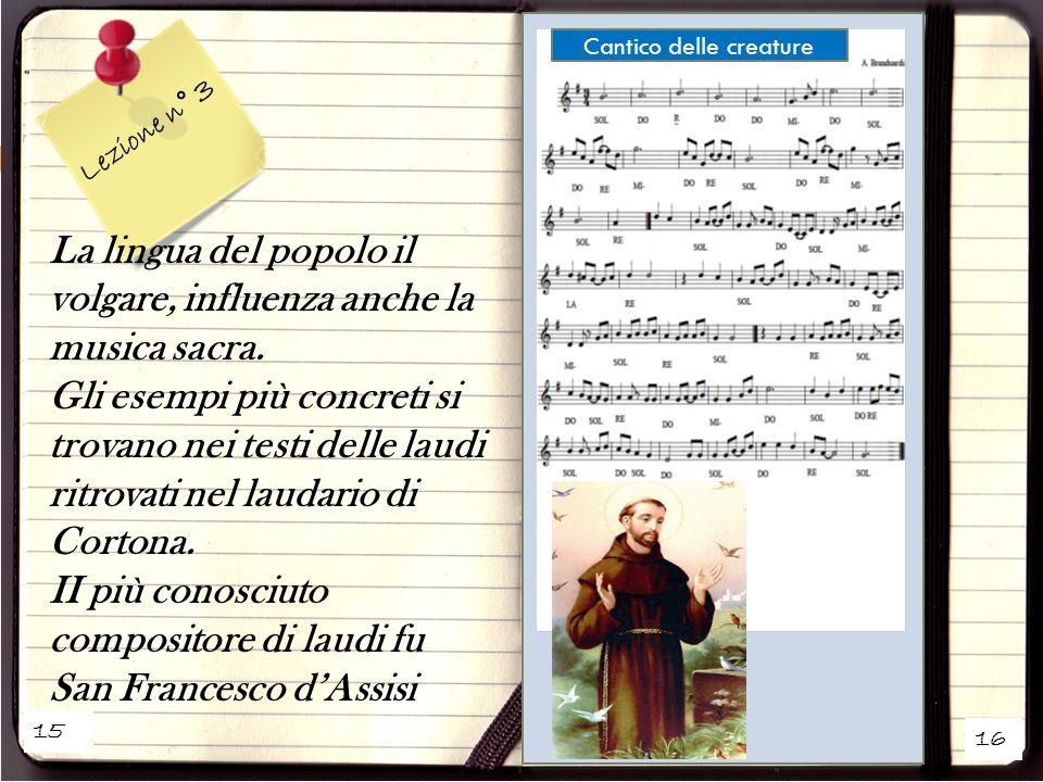 15 16 Lezione n° 3 La lingua del popolo il volgare, influenza anche la musica sacra. Gli esempi più concreti si trovano nei testi delle laudi ritrovat