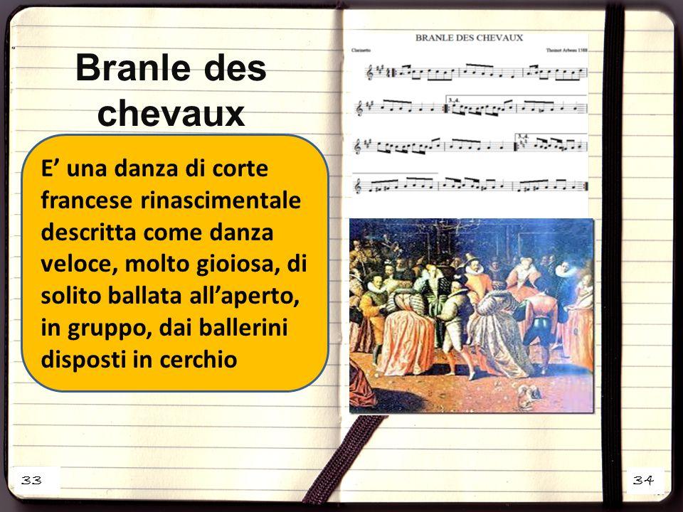 33 34 E' una danza di corte francese rinascimentale descritta come danza veloce, molto gioiosa, di solito ballata all'aperto, in gruppo, dai ballerini disposti in cerchio Branle des chevaux