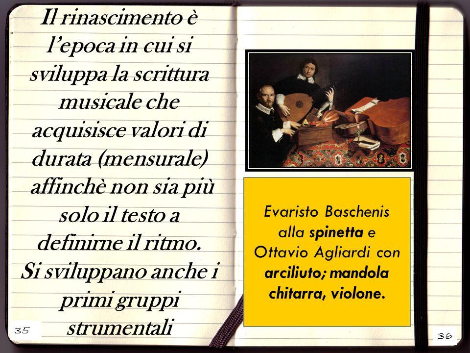 1 36 Il rinascimento è l'epoca in cui si sviluppa la scrittura musicale che acquisisce valori di durata (mensurale) affinchè non sia più solo il testo a definirne il ritmo.