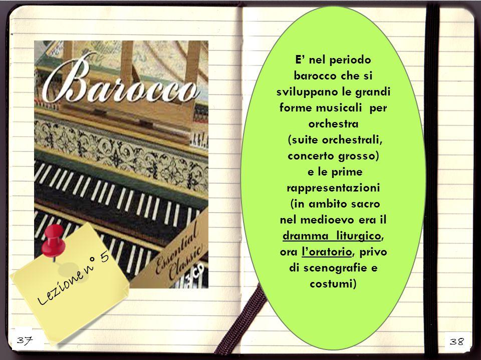 38 E' nel periodo barocco che si sviluppano le grandi forme musicali per orchestra (suite orchestrali, concerto grosso) e le prime rappresentazioni (i