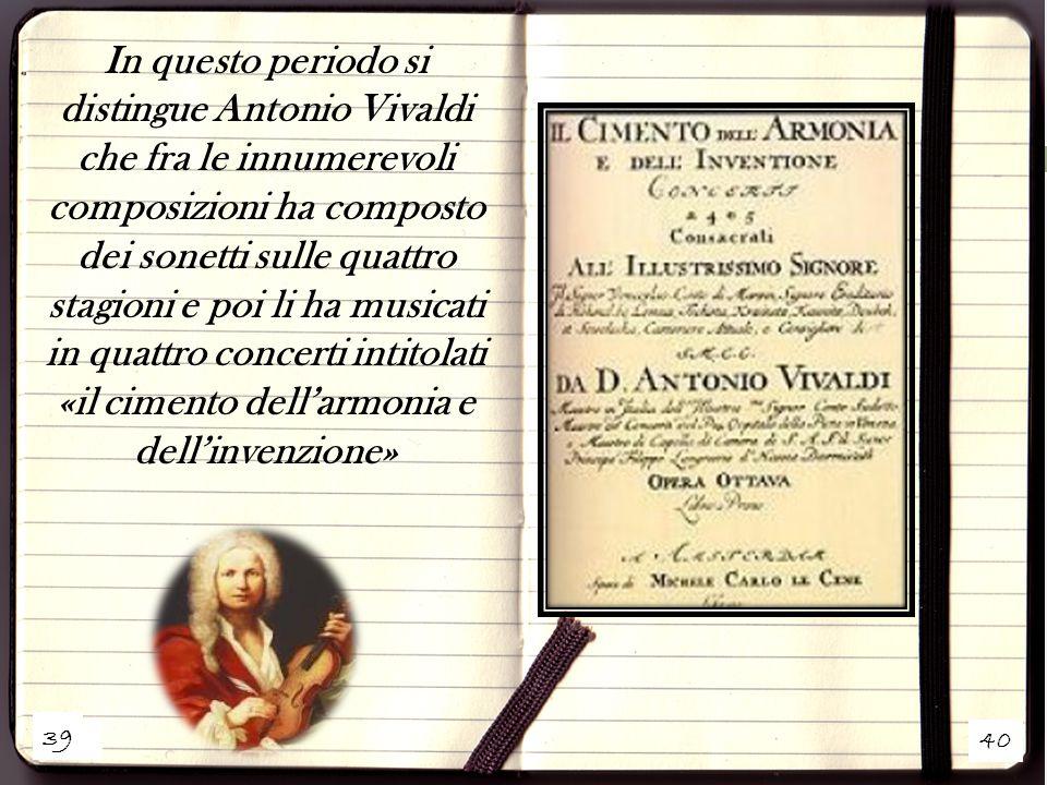 39 40 In questo periodo si distingue Antonio Vivaldi che fra le innumerevoli composizioni ha composto dei sonetti sulle quattro stagioni e poi li ha musicati in quattro concerti intitolati «il cimento dell'armonia e dell'invenzione» 39