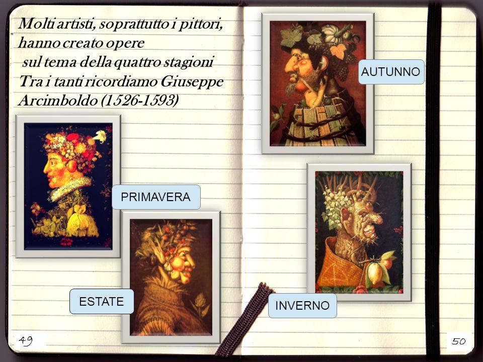 49 50 Molti artisti, soprattutto i pittori, hanno creato opere sul tema della quattro stagioni Tra i tanti ricordiamo Giuseppe Arcimboldo (1526-1593) ESTATE PRIMAVERA AUTUNNO INVERNO