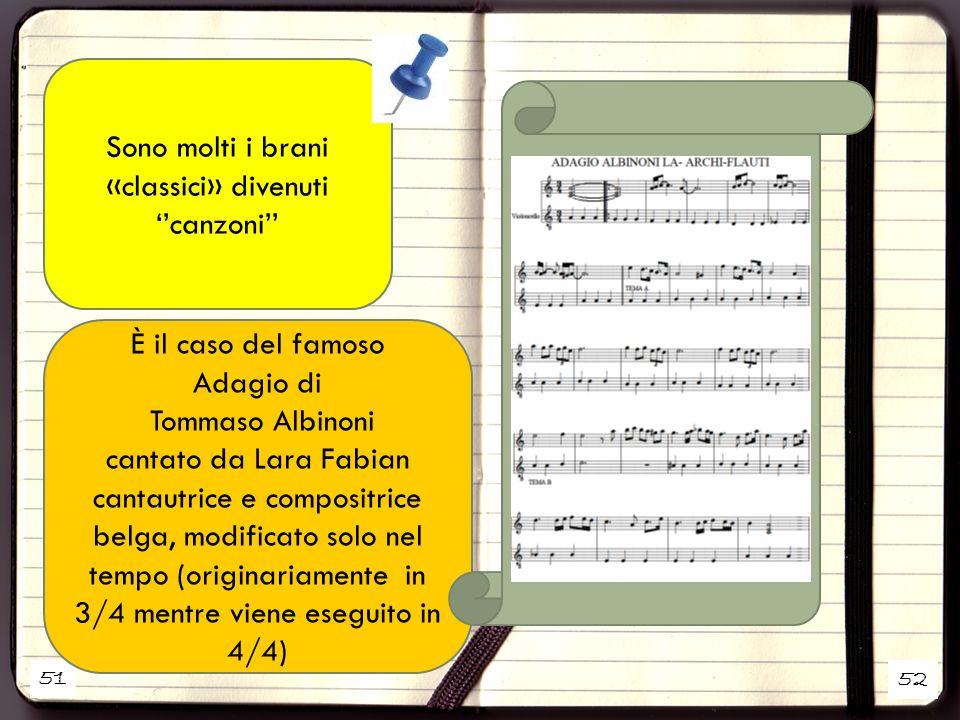 51 52 Sono molti i brani «classici» divenuti ''canzoni'' È il caso del famoso Adagio di Tommaso Albinoni cantato da Lara Fabian cantautrice e compositrice belga, modificato solo nel tempo (originariamente in 3/4 mentre viene eseguito in 4/4)