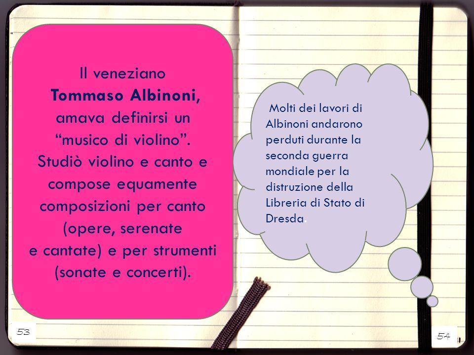 """Il veneziano Tommaso Albinoni, amava definirsi un """"musico di violino"""". Studiò violino e canto e compose equamente composizioni per canto (opere, seren"""