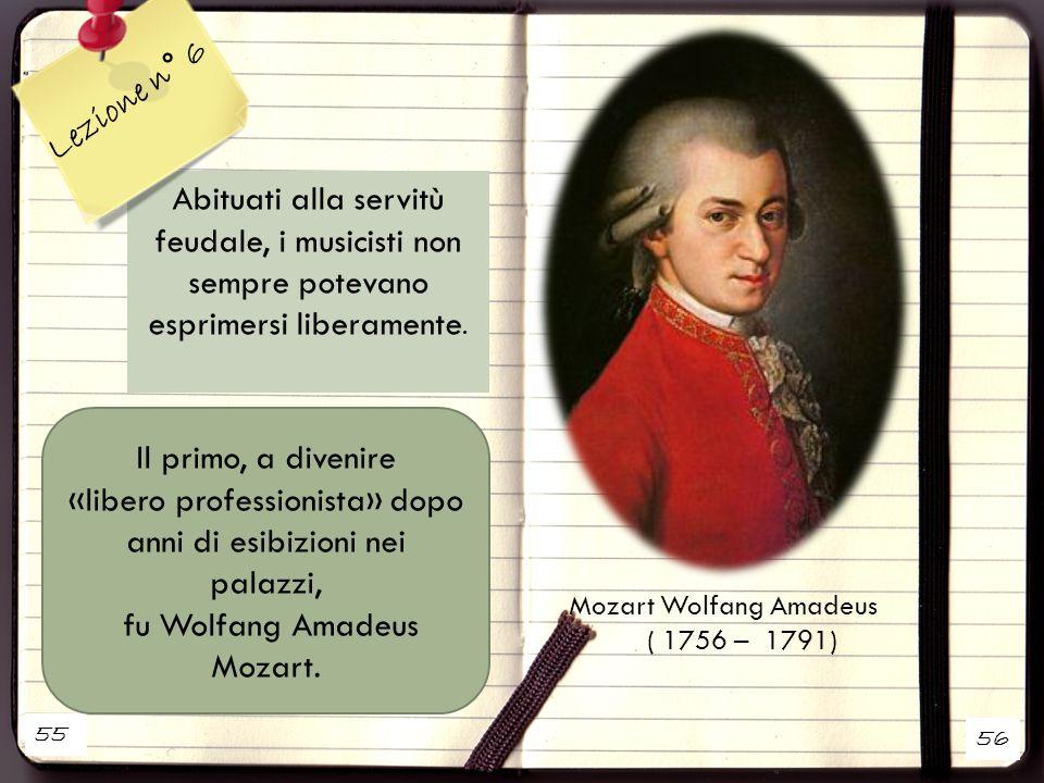 55 56 Mozart Wolfang Amadeus ( 1756 – 1791) Abituati alla servitù feudale, i musicisti non sempre potevano esprimersi liberamente. Il primo, a divenir