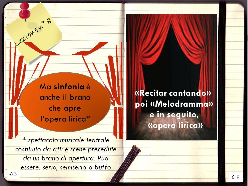 63 Lezione n° 8 «Recitar cantando» poi «Melodramma» e in seguito, «opera lirica» * spettacolo musicale teatrale costituito da atti e scene precedute d