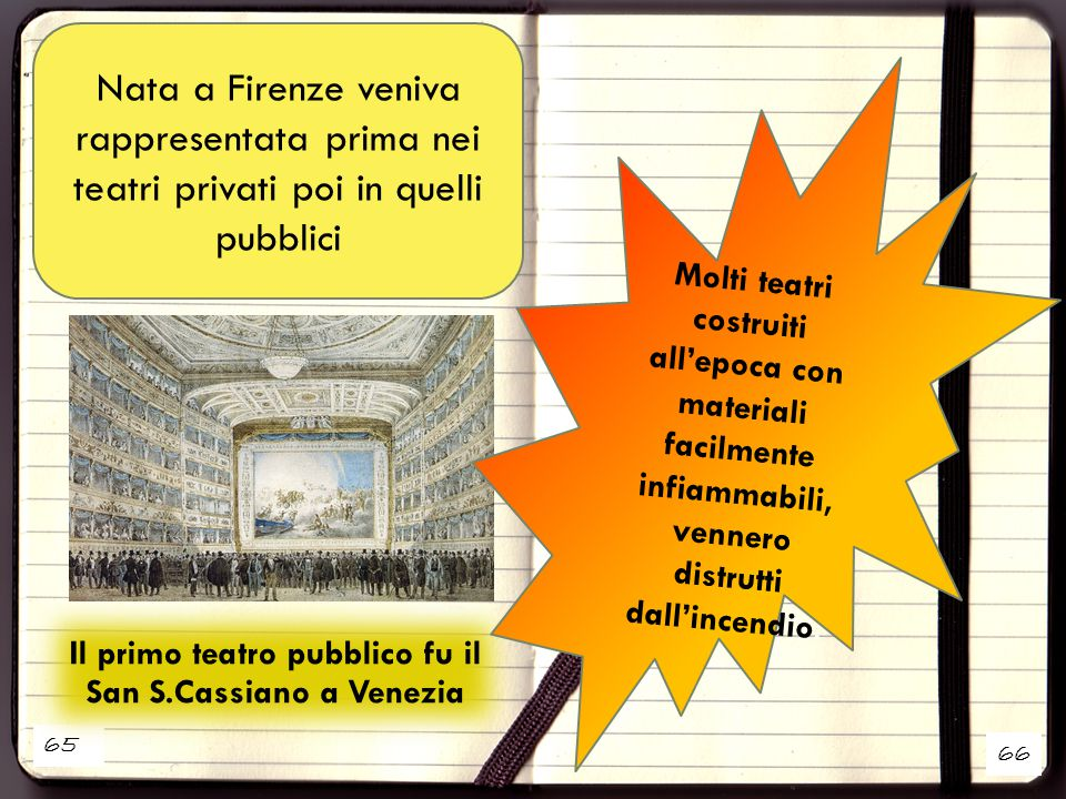 65 66 Il primo teatro pubblico fu il San S.Cassiano a Venezia Nata a Firenze veniva rappresentata prima nei teatri privati poi in quelli pubblici Molti teatri costruiti all'epoca con materiali facilmente infiammabili, vennero distrutti dall'incendio.
