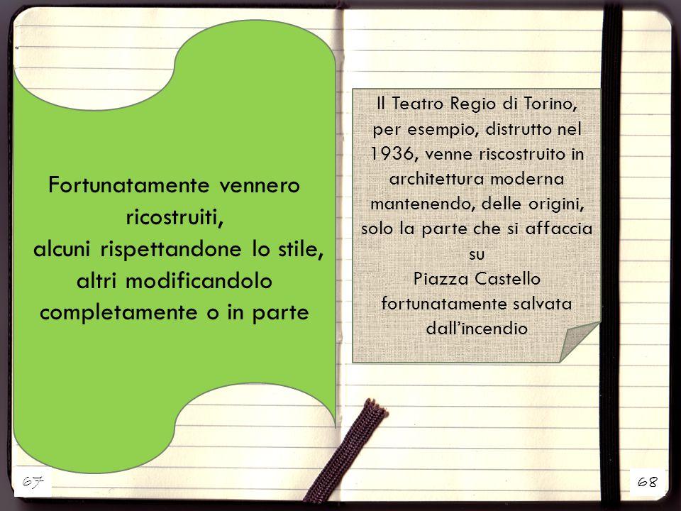 68 Fortunatamente vennero ricostruiti, alcuni rispettandone lo stile, altri modificandolo completamente o in parte Il Teatro Regio di Torino, per esempio, distrutto nel 1936, venne riscostruito in architettura moderna mantenendo, delle origini, solo la parte che si affaccia su Piazza Castello fortunatamente salvata dall'incendio 67