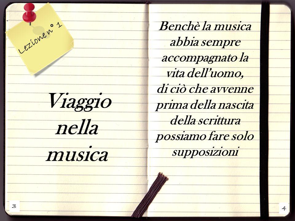 3 4 Lezione n° 1 Viaggio nella musica Benchè la musica abbia sempre accompagnato la vita dell'uomo, di ciò che avvenne prima della nascita della scrittura possiamo fare solo supposizioni