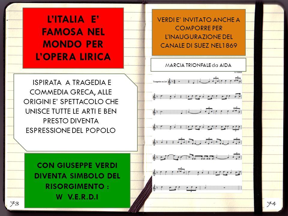 73 74 L'ITALIA E' FAMOSA NEL MONDO PER L'OPERA LIRICA CON GIUSEPPE VERDI DIVENTA SIMBOLO DEL RISORGIMENTO : W V.E.R.D.I ISPIRATA A TRAGEDIA E COMMEDIA GRECA, ALLE ORIGINI E' SPETTACOLO CHE UNISCE TUTTE LE ARTI E BEN PRESTO DIVENTA ESPRESSIONE DEL POPOLO VERDI E' INVITATO ANCHE A COMPORRE PER L'INAUGURAZIONE DEL CANALE DI SUEZ NEL1869 MARCIA TRIONFALE da AIDA