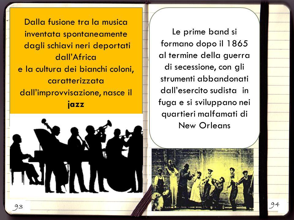 2 Dalla fusione tra la musica inventata spontaneamente dagli schiavi neri deportati dall'Africa e la cultura dei bianchi coloni, caratterizzata dall'improvvisazione, nasce il jazz 1 Le prime band si formano dopo il 1865 al termine della guerra di secessione, con gli strumenti abbandonati dall'esercito sudista in fuga e si sviluppano nei quartieri malfamati di New Orleans 93 94