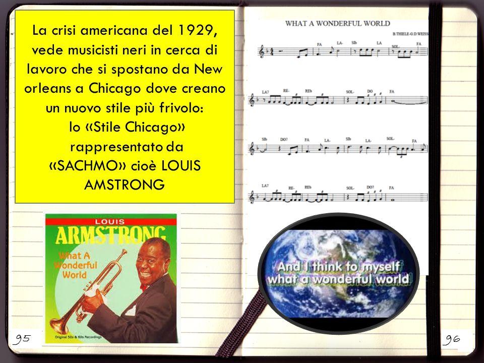 1 2 La crisi americana del 1929, vede musicisti neri in cerca di lavoro che si spostano da New orleans a Chicago dove creano un nuovo stile più frivolo: lo «Stile Chicago» rappresentato da «SACHMO» cioè LOUIS AMSTRONG 95 96
