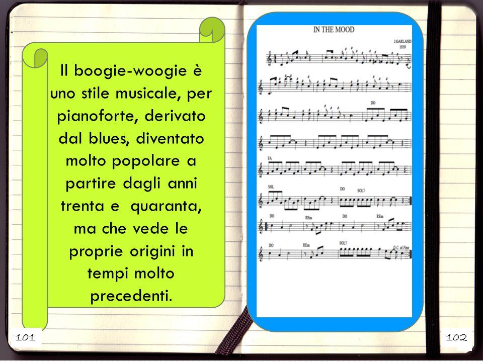 1 2 Il boogie-woogie è uno stile musicale, per pianoforte, derivato dal blues, diventato molto popolare a partire dagli anni trenta e quaranta, ma che vede le proprie origini in tempi molto precedenti.