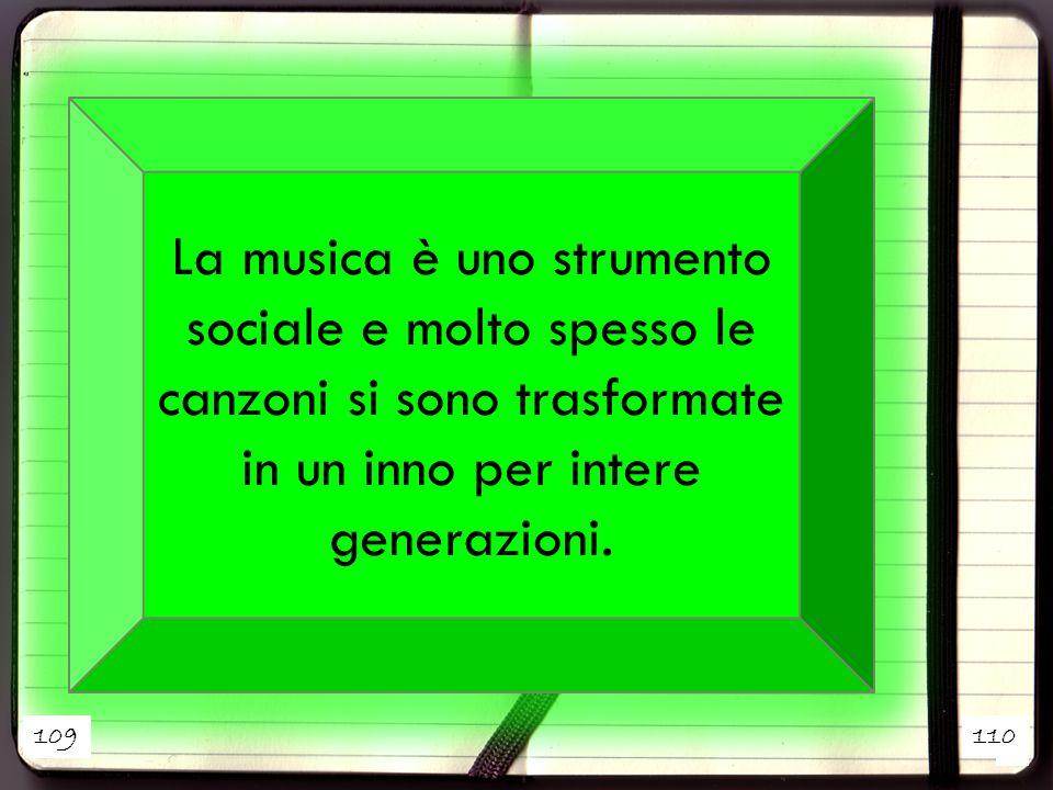 1 2 La musica è uno strumento sociale e molto spesso le canzoni si sono trasformate in un inno per intere generazioni. 109110