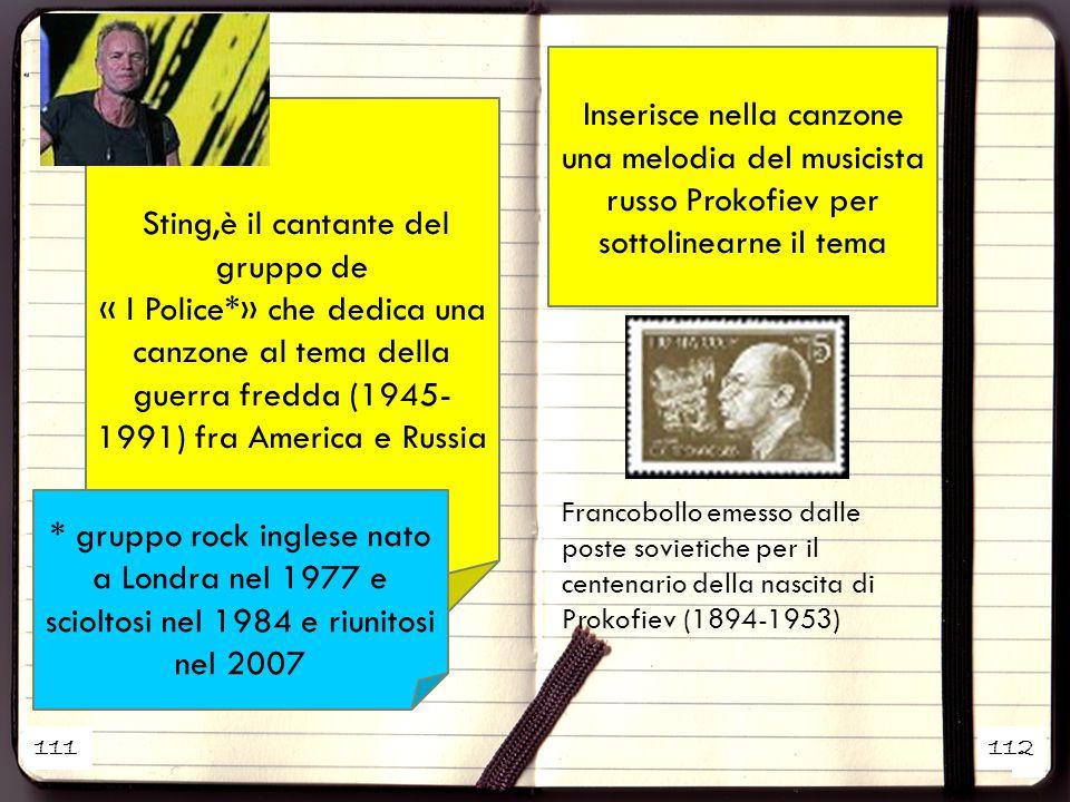 1 2 Sting,è il cantante del gruppo de « I Police*» che dedica una canzone al tema della guerra fredda (1945- 1991) fra America e Russia Francobollo emesso dalle poste sovietiche per il centenario della nascita di Prokofiev (1894-1953) * gruppo rock inglese nato a Londra nel 1977 e scioltosi nel 1984 e riunitosi nel 2007 Inserisce nella canzone una melodia del musicista russo Prokofiev per sottolinearne il tema 111112