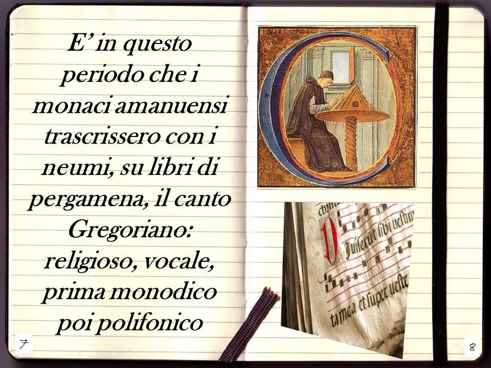 7 8 E' in questo periodo che i monaci amanuensi trascrissero con i neumi, su libri di pergamena, il canto Gregoriano: religioso, vocale, prima monodico poi polifonico