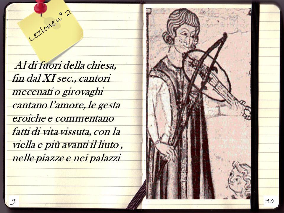 9 10 Lezione n° 2 Al di fuori della chiesa, fin dal XI sec., cantori mecenati o girovaghi cantano l'amore, le gesta eroiche e commentano fatti di vita