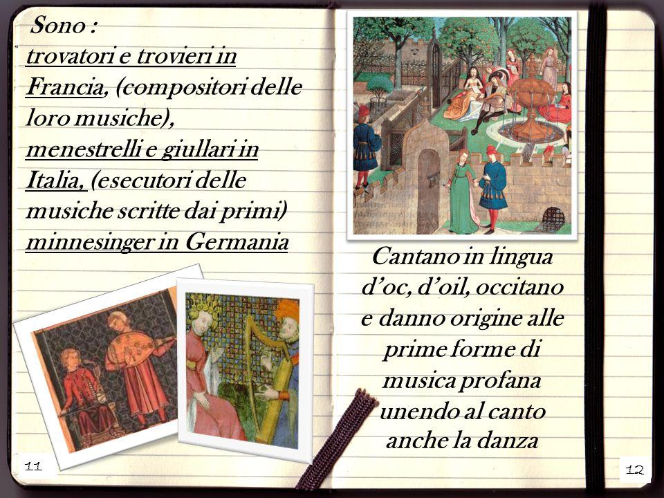 11 12 Sono : trovatori e trovieri in Francia, (compositori delle loro musiche), menestrelli e giullari in Italia, (esecutori delle musiche scritte dai