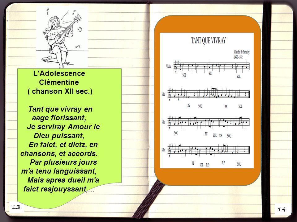 13 14 L Adolescence Clémentine ( chanson XII sec.) Tant que vivray en aage florissant, Je serviray Amour le Dieu puissant, En faict, et dictz, en chansons, et accords.