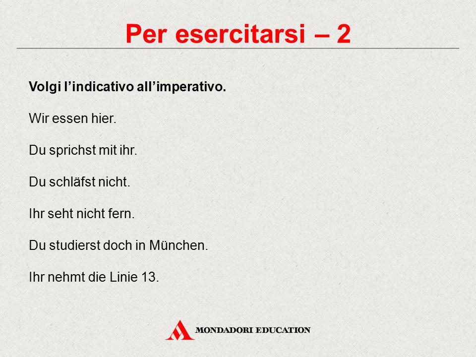 Per esercitarsi – 2 Volgi l'indicativo all'imperativo.