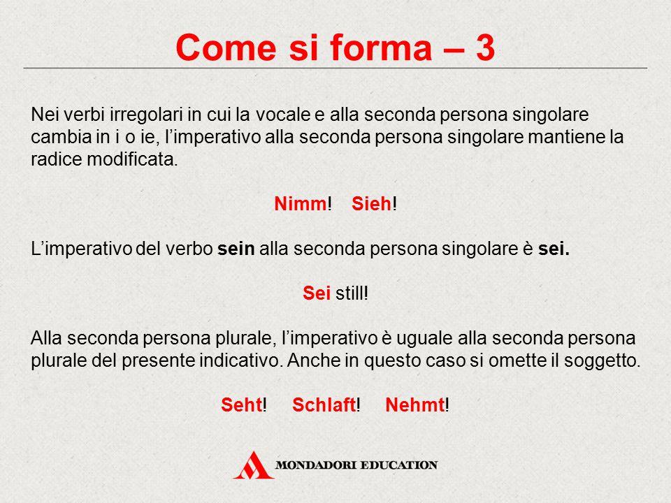 Come si forma – 3 Nei verbi irregolari in cui la vocale e alla seconda persona singolare cambia in i o ie, l'imperativo alla seconda persona singolare mantiene la radice modificata.