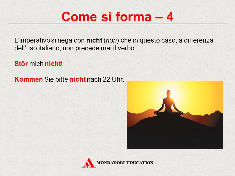 Come si forma – 4 L'imperativo si nega con nicht (non) che in questo caso, a differenza dell'uso italiano, non precede mai il verbo.