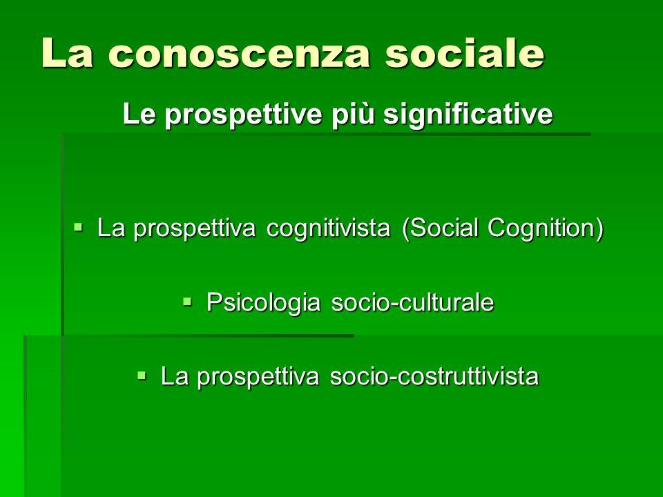 La conoscenza sociale Le prospettive più significative  La prospettiva cognitivista (Social Cognition)  Psicologia socio-culturale  La prospettiva