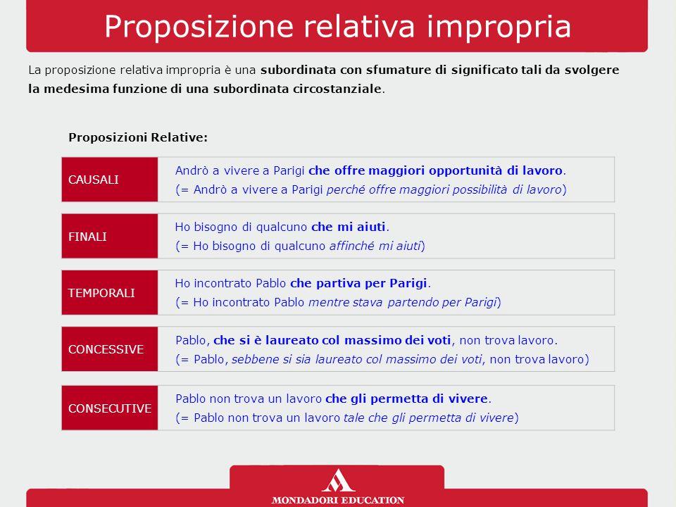 Proposizione relativa impropria La proposizione relativa impropria è una subordinata con sfumature di significato tali da svolgere la medesima funzion