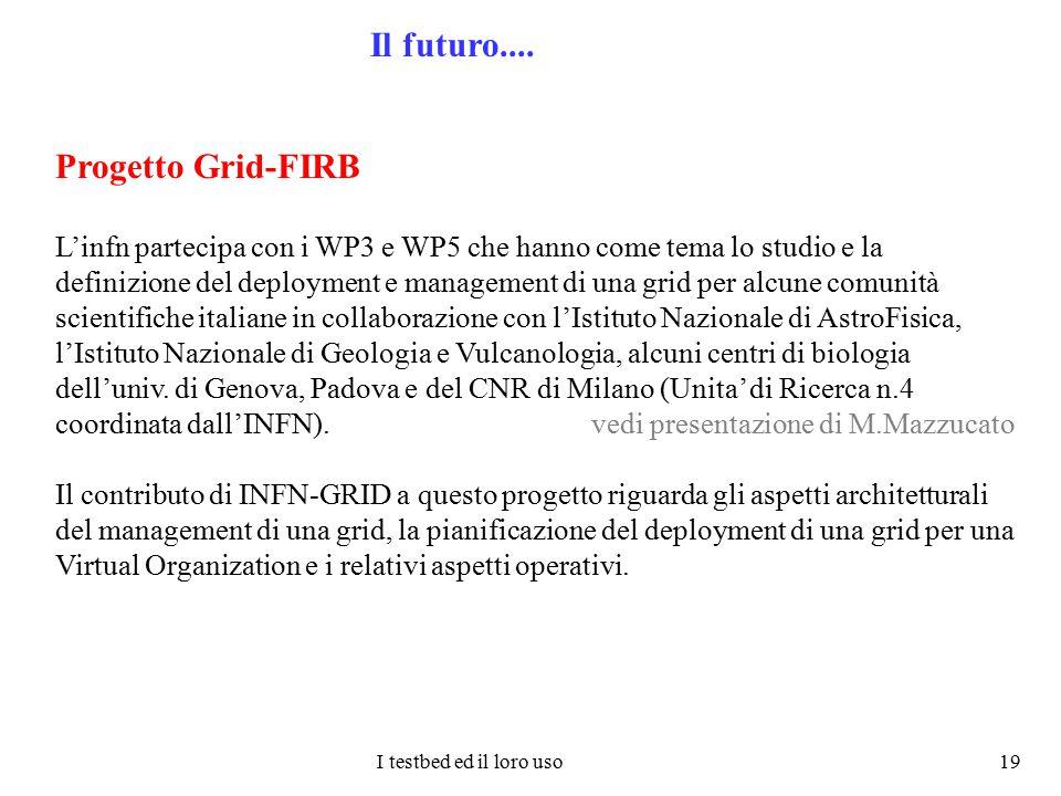 I testbed ed il loro uso 19 Il futuro.... Progetto Grid-FIRB L'infn partecipa con i WP3 e WP5 che hanno come tema lo studio e la definizione del deplo