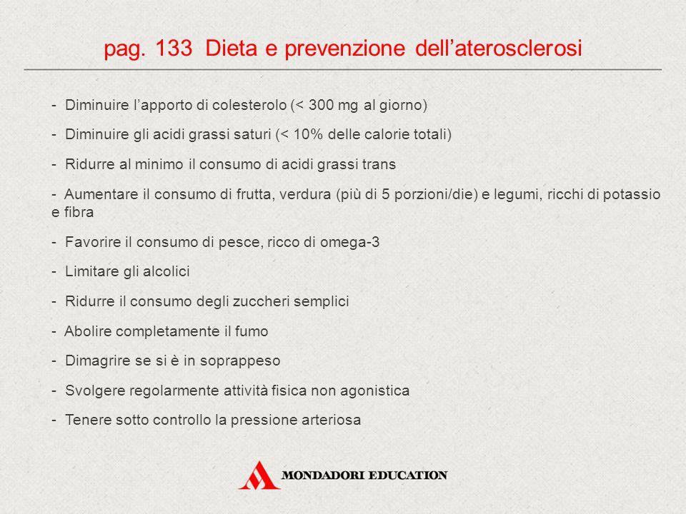 - Diminuire l'apporto di colesterolo (< 300 mg al giorno) - Diminuire gli acidi grassi saturi (< 10% delle calorie totali) - Ridurre al minimo il consumo di acidi grassi trans - Aumentare il consumo di frutta, verdura (più di 5 porzioni/die) e legumi, ricchi di potassio e fibra - Favorire il consumo di pesce, ricco di omega-3 - Limitare gli alcolici - Ridurre il consumo degli zuccheri semplici - Abolire completamente il fumo - Dimagrire se si è in soprappeso - Svolgere regolarmente attività fisica non agonistica - Tenere sotto controllo la pressione arteriosa pag.