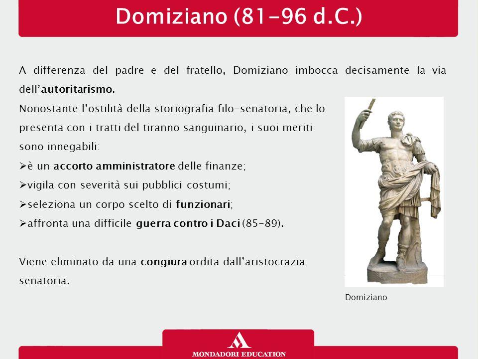 Domiziano (81-96 d.C.) A differenza del padre e del fratello, Domiziano imbocca decisamente la via dell'autoritarismo. Nonostante l'ostilità della sto